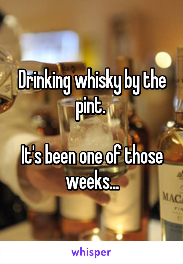 Drinking whisky by the pint.   It's been one of those weeks...