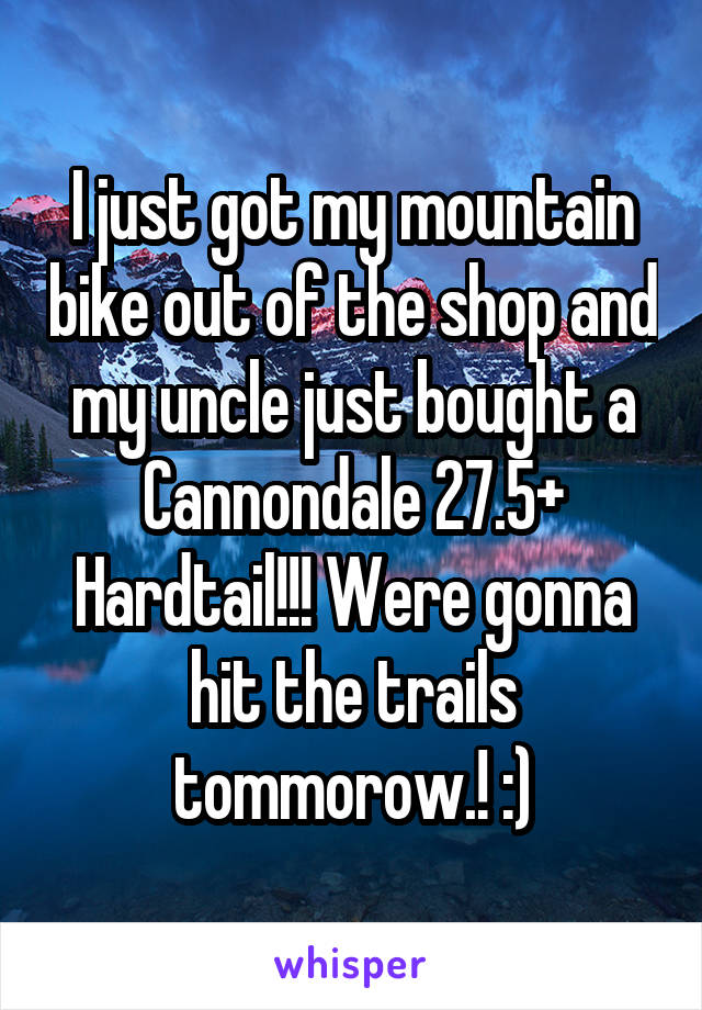 I just got my mountain bike out of the shop and my uncle just bought a Cannondale 27.5+ Hardtail!!! Were gonna hit the trails tommorow.! :)