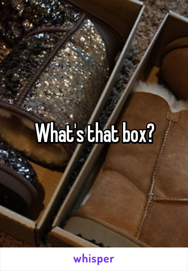 What's that box?