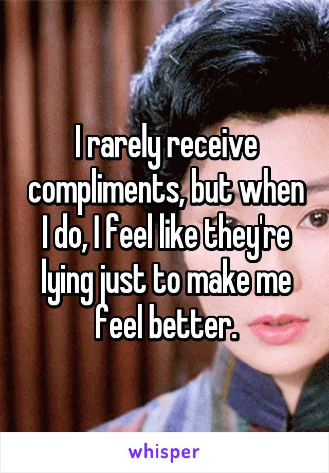 I rarely receive compliments, but when I do, I feel like they're lying just to make me feel better.