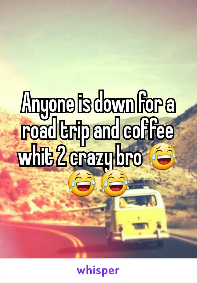 Anyone is down for a road trip and coffee whit 2 crazy bro 😂😂😂