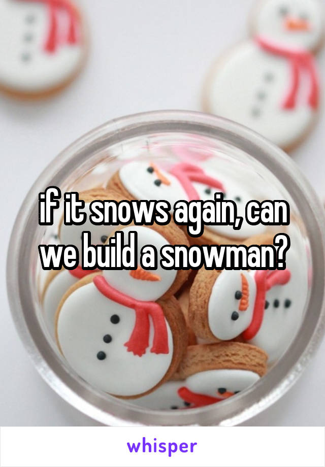 if it snows again, can we build a snowman?