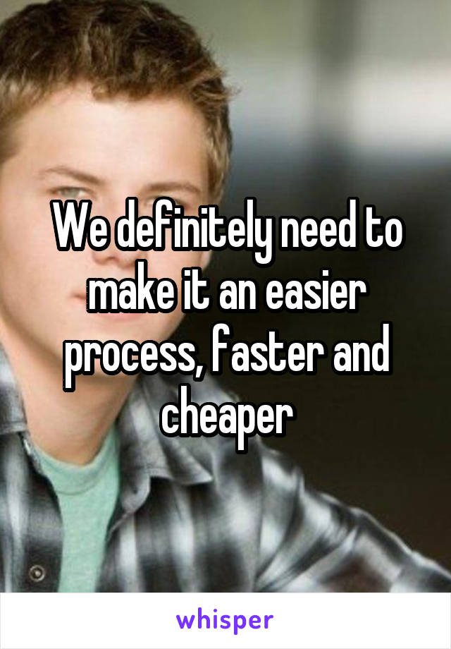 We definitely need to make it an easier process, faster and cheaper
