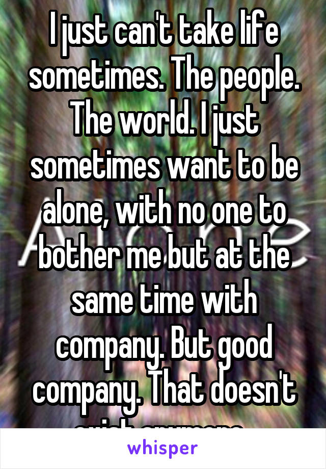 I just can't take life sometimes. The people. The world. I just sometimes want to be alone, with no one to bother me but at the same time with company. But good company. That doesn't exist anymore.