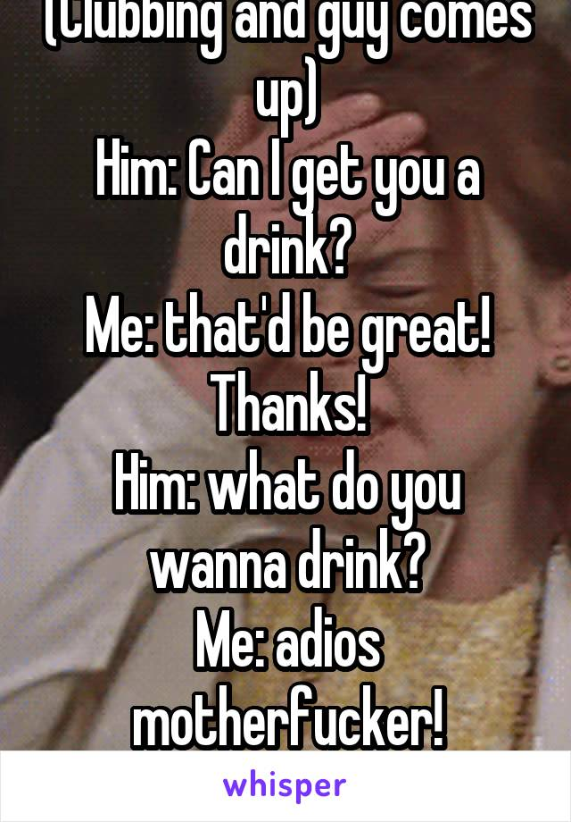 (Clubbing and guy comes up) Him: Can I get you a drink? Me: that'd be great! Thanks! Him: what do you wanna drink? Me: adios motherfucker! Him: fine, I leaving!