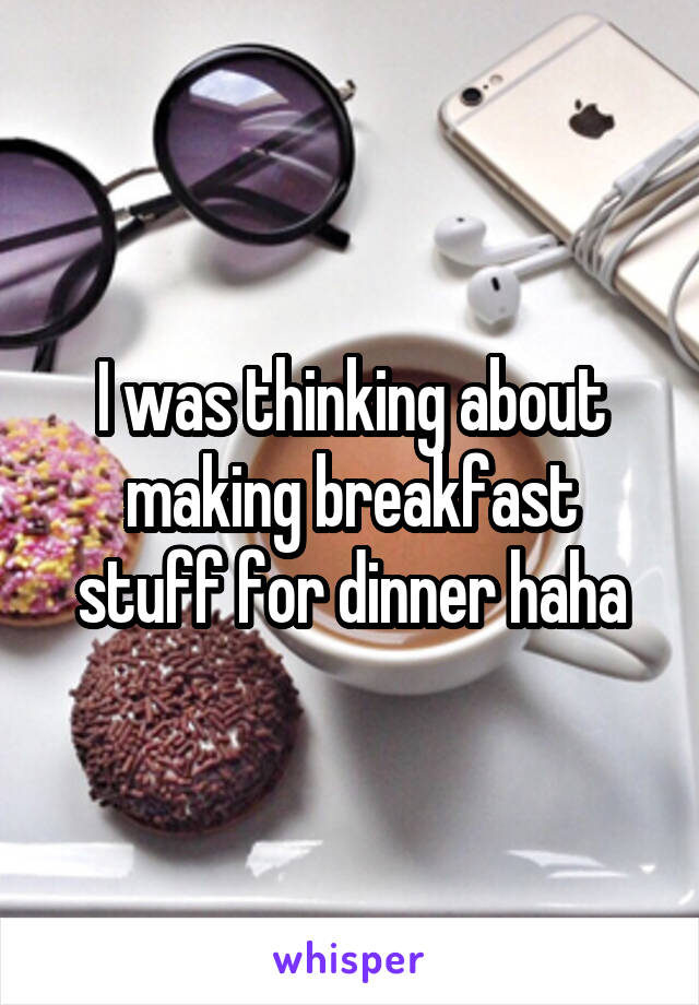 I was thinking about making breakfast stuff for dinner haha