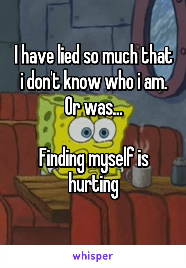 I have lied so much that i don't know who i am. Or was...  Finding myself is hurting