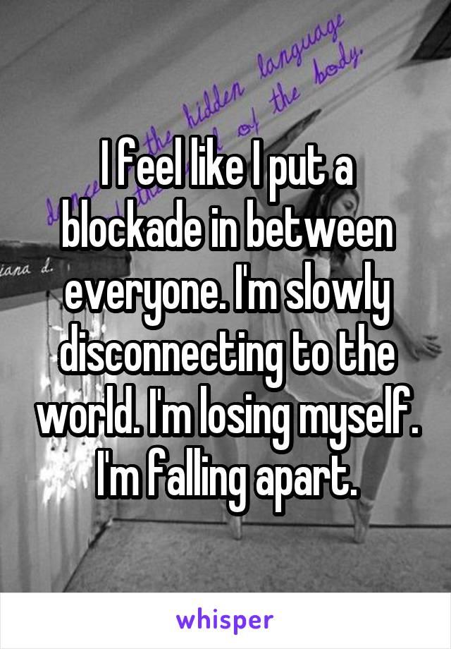 I feel like I put a blockade in between everyone. I'm slowly disconnecting to the world. I'm losing myself. I'm falling apart.