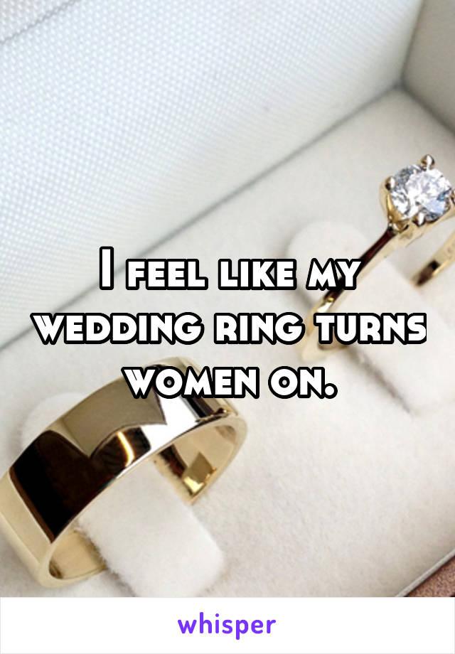 I feel like my wedding ring turns women on.