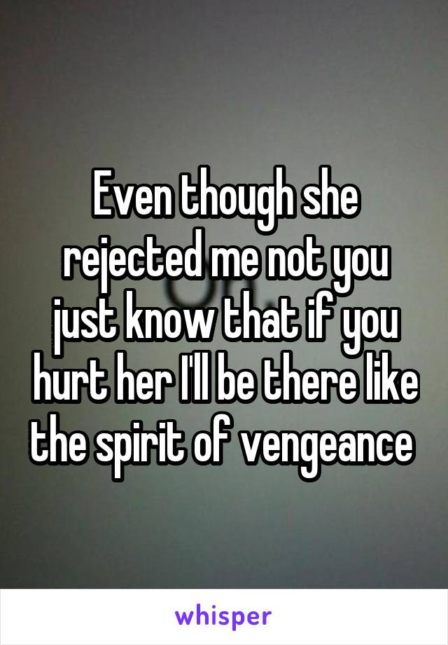 Even though she rejected me not you just know that if you hurt her I'll be there like the spirit of vengeance