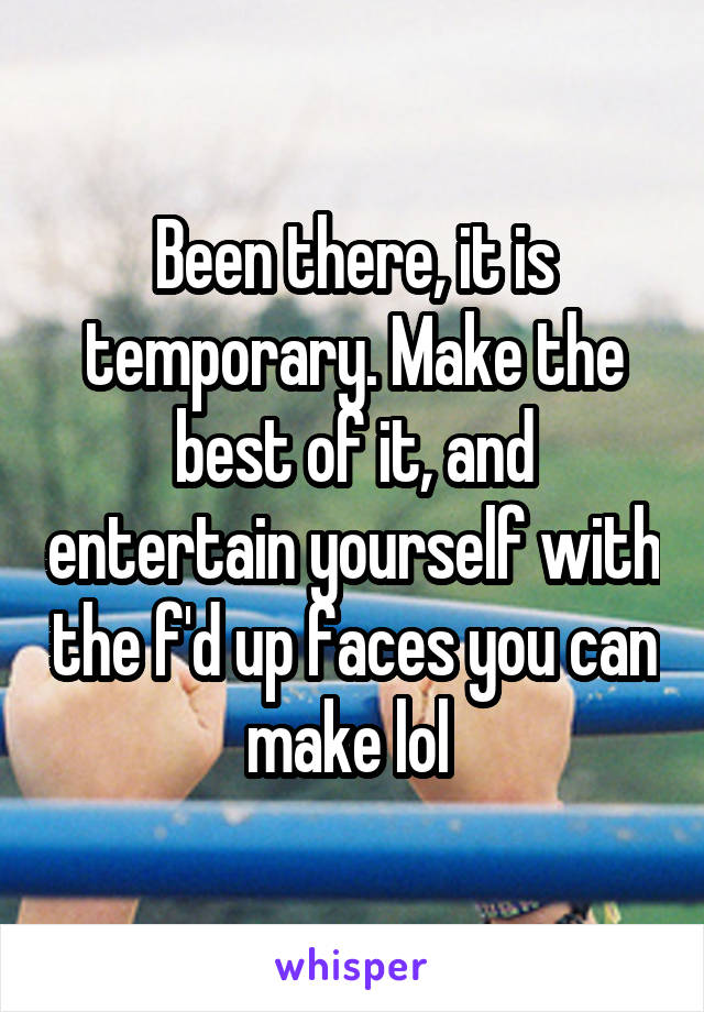 Been there, it is temporary. Make the best of it, and entertain yourself with the f'd up faces you can make lol