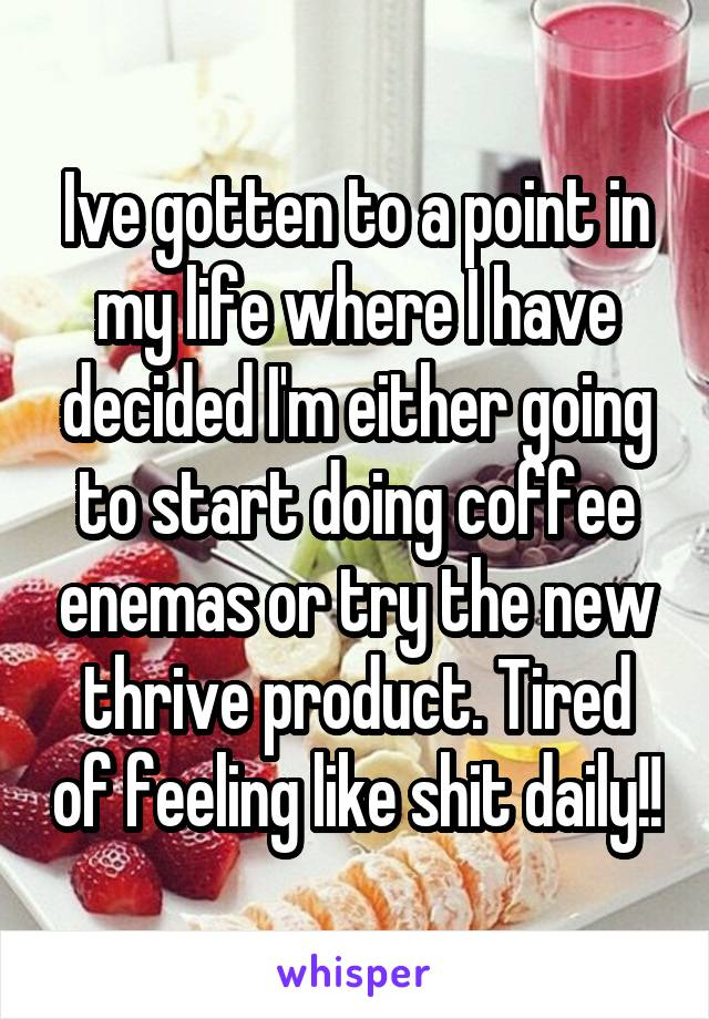 Ive gotten to a point in my life where I have decided I'm either going to start doing coffee enemas or try the new thrive product. Tired of feeling like shit daily!!