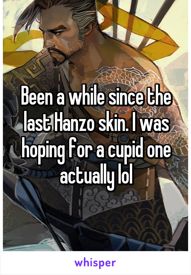 Been a while since the last Hanzo skin. I was hoping for a cupid one actually lol