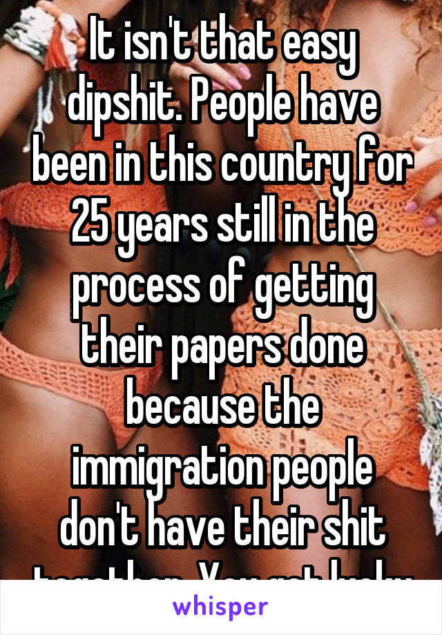 It isn't that easy dipshit. People have been in this country for 25 years still in the process of getting their papers done because the immigration people don't have their shit together. You got lucky
