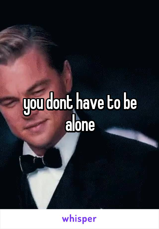 you dont have to be alone