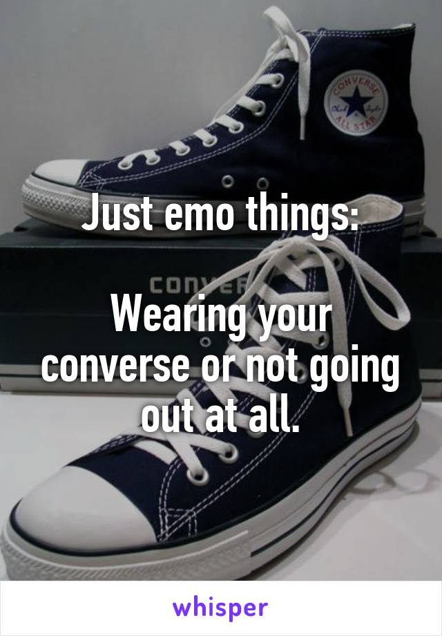 Just emo things:  Wearing your converse or not going out at all.