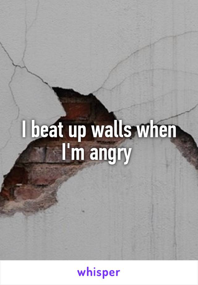 I beat up walls when I'm angry