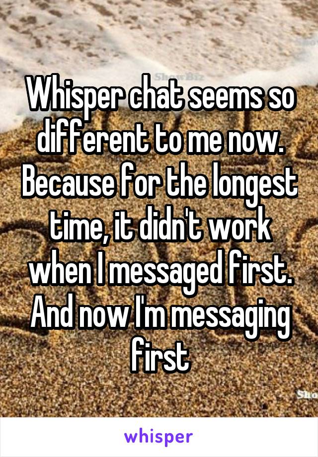 Whisper chat seems so different to me now. Because for the longest time, it didn't work when I messaged first. And now I'm messaging first