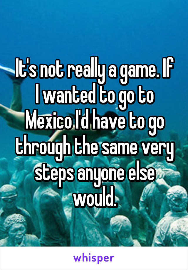 It's not really a game. If I wanted to go to Mexico I'd have to go through the same very steps anyone else would.