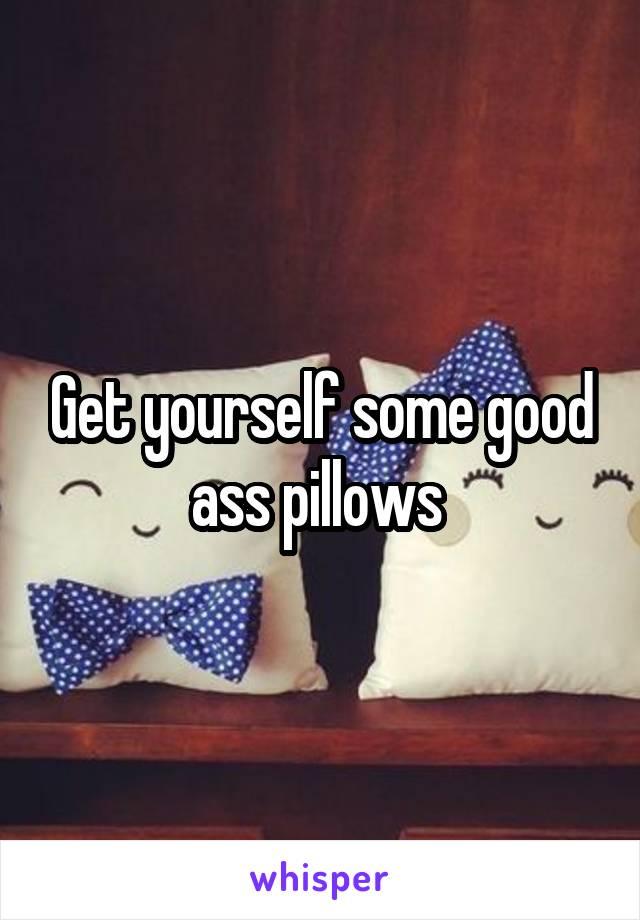 Get yourself some good ass pillows
