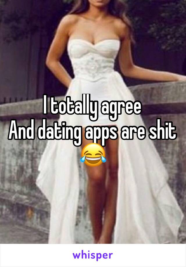 I totally agree And dating apps are shit 😂