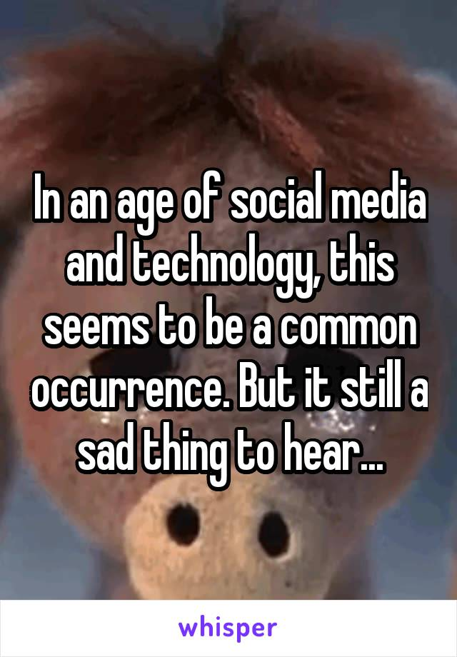 In an age of social media and technology, this seems to be a common occurrence. But it still a sad thing to hear...