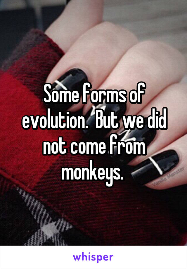 Some forms of evolution.  But we did not come from monkeys.
