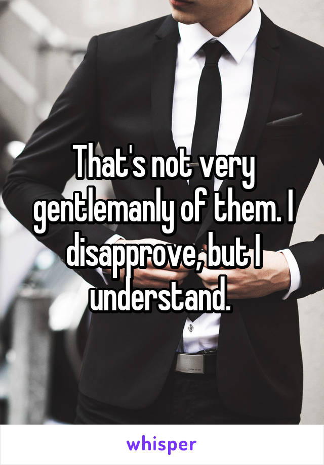 That's not very gentlemanly of them. I disapprove, but I understand.