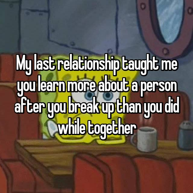 My last relationship taught me you learn more about a person after you break up than you did while together