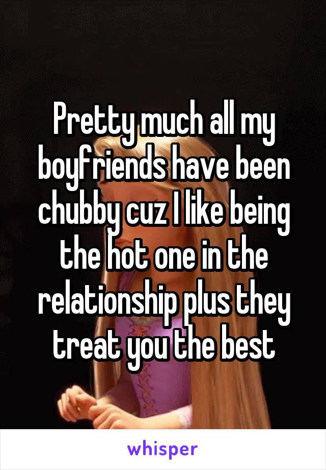 Pretty much all my boyfriends have been chubby cuz I like being the hot one in the relationship plus they treat you the best