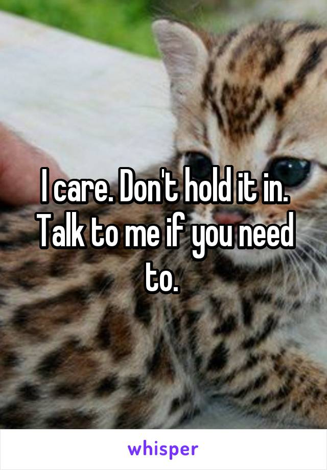 I care. Don't hold it in. Talk to me if you need to.