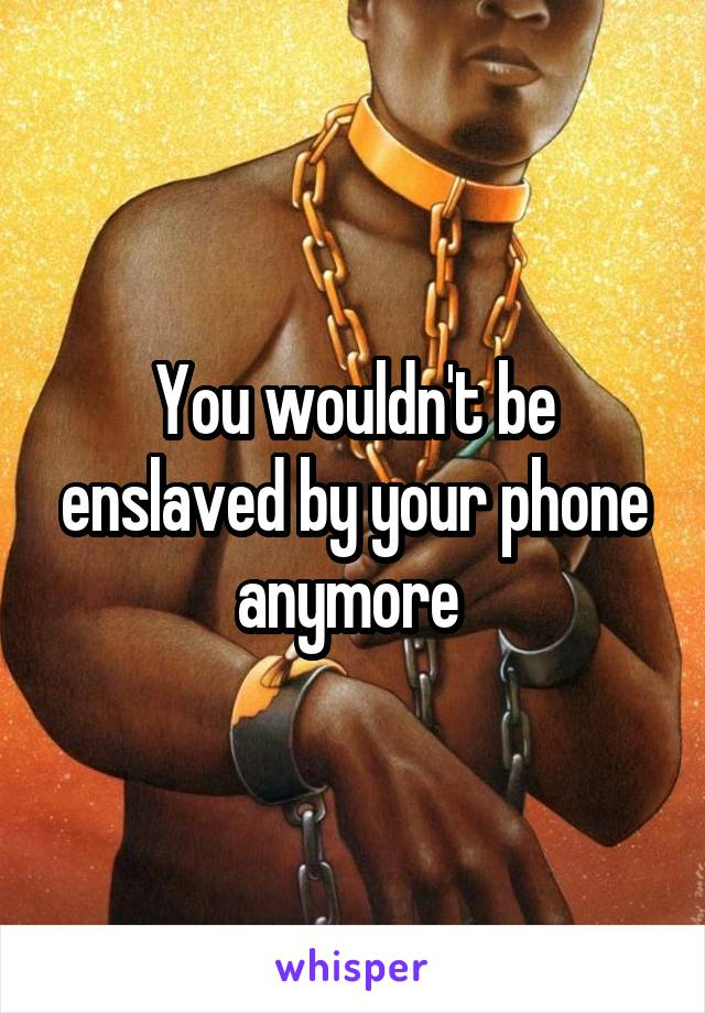 You wouldn't be enslaved by your phone anymore