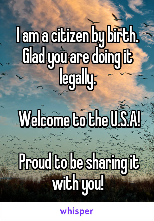 I am a citizen by birth. Glad you are doing it legally.   Welcome to the U.S.A!   Proud to be sharing it with you!