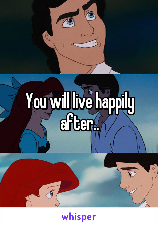 You will live happily after..