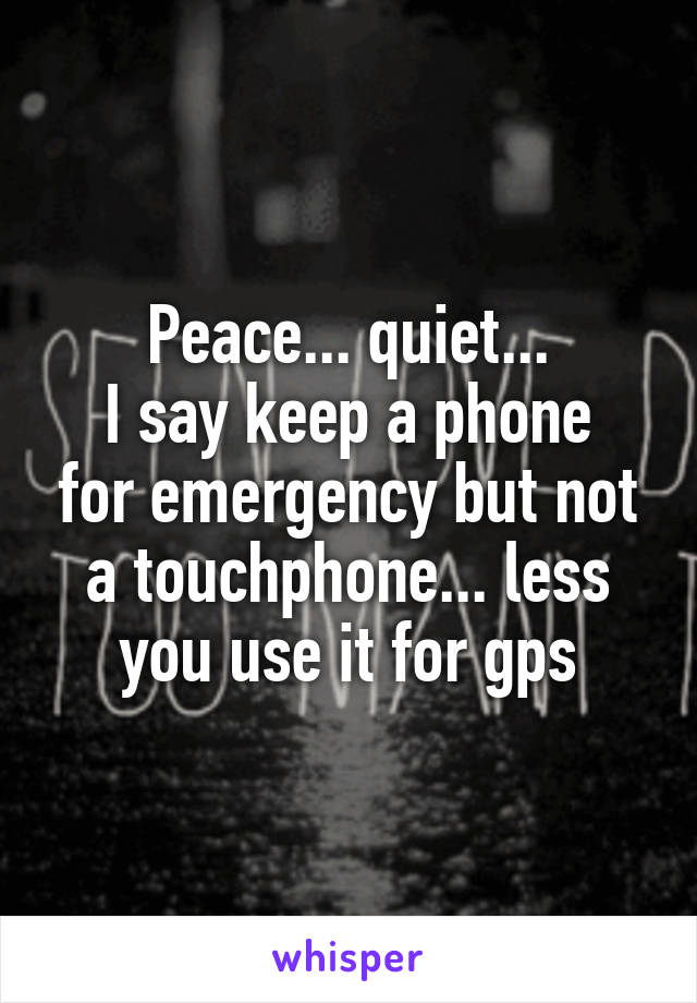 Peace... quiet... I say keep a phone for emergency but not a touchphone... less you use it for gps
