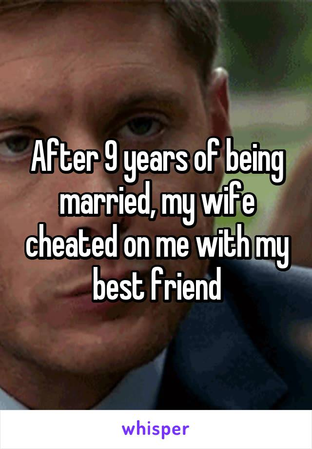 After 9 years of being married, my wife cheated on me with