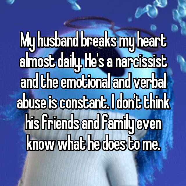 My husband breaks my heart almost daily. He's a narcissist and the emotional and verbal abuse is constant. I don't think his friends and family even know what he does to me.