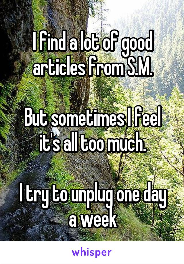 I find a lot of good articles from S.M.  But sometimes I feel it's all too much.  I try to unplug one day a week
