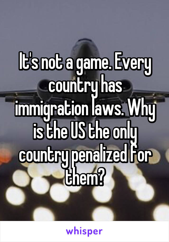 It's not a game. Every country has immigration laws. Why is the US the only country penalized for them?