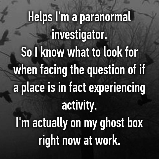 Helps I'm a paranormal investigator. So I know what to look for when facing the question of if a place is in fact experiencing activity. I'm actually on my ghost box right now at work.