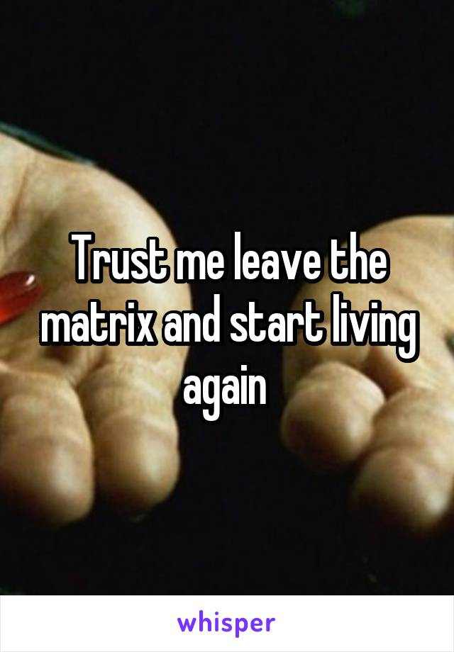 Trust me leave the matrix and start living again