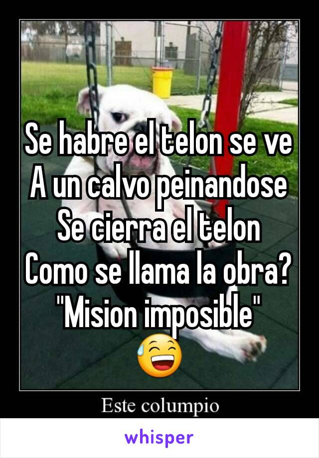 """Se habre el telon se ve A un calvo peinandose Se cierra el telon Como se llama la obra? """"Mision imposible"""" 😅"""