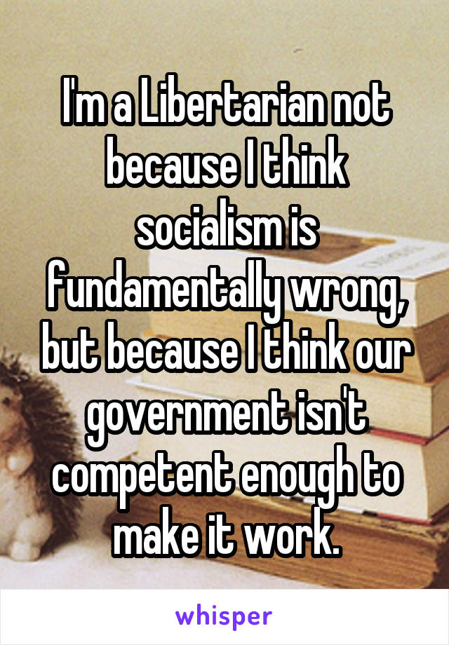 I'm a Libertarian not because I think socialism is fundamentally wrong, but because I think our government isn't competent enough to make it work.