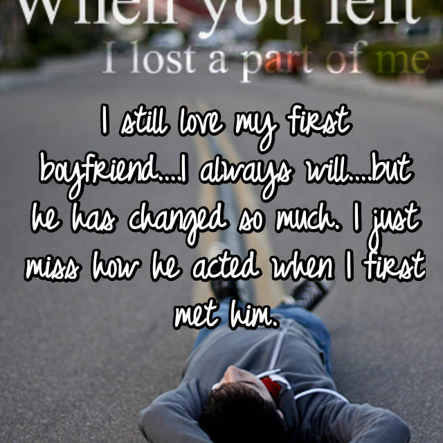 I still love my first boyfriend....I always will....but he has changed so much. I just miss how he acted when I first met him.