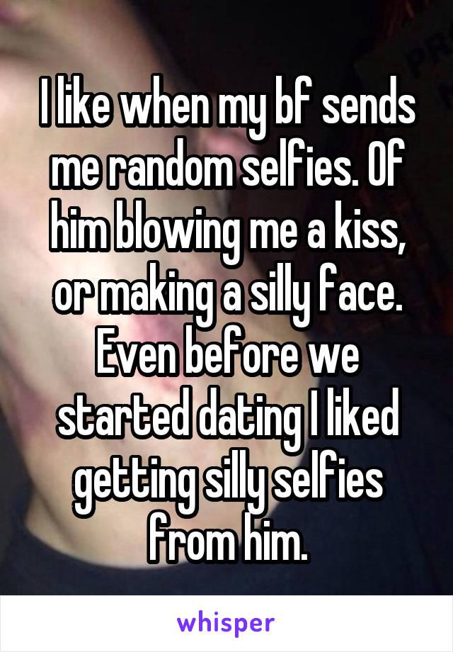 I like when my bf sends me random selfies  Of him blowing me