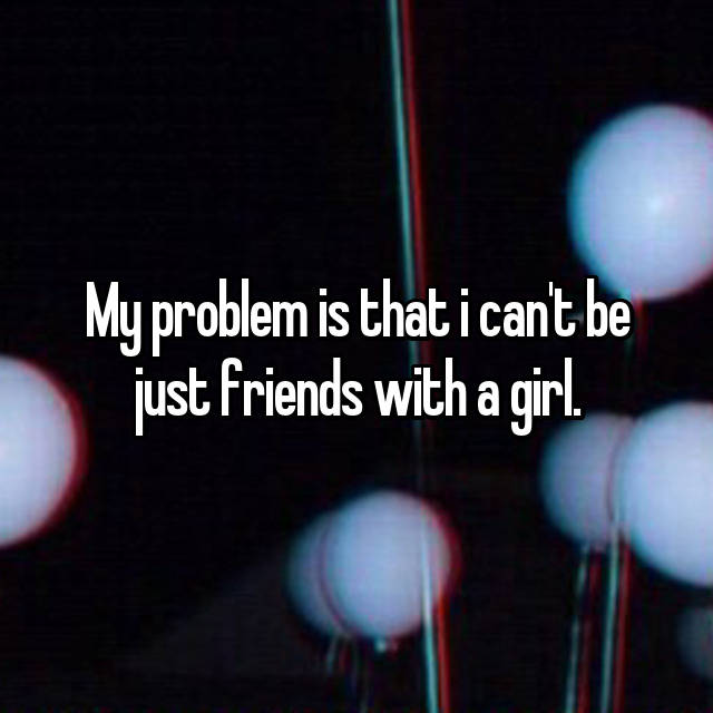 My problem is that i can't be just friends with a girl.