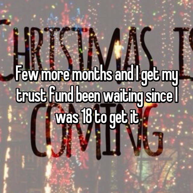 Few more months and I get my trust fund been waiting since I was 18 to get it