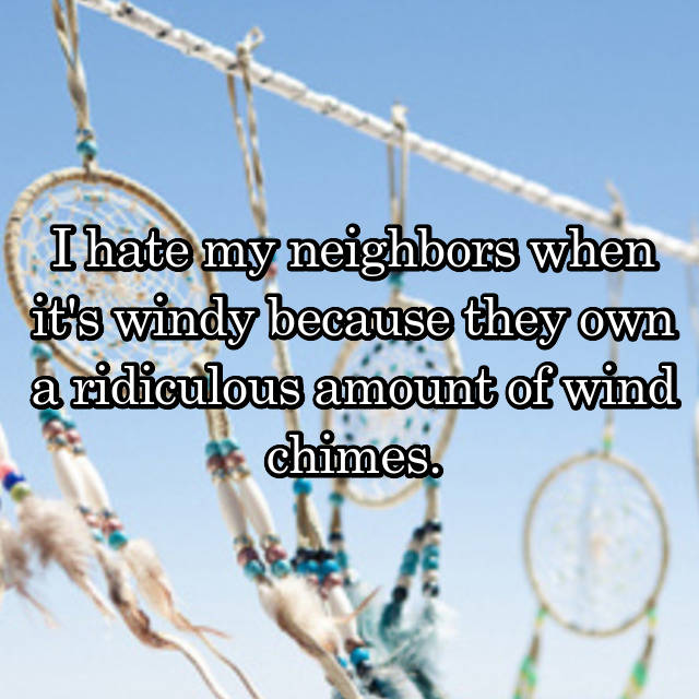 I hate my neighbors when it's windy because they own a ridiculous amount of wind chimes.
