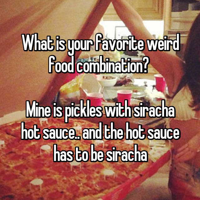 What is your favorite weird food combination?   Mine is pickles with siracha hot sauce.. and the hot sauce has to be siracha