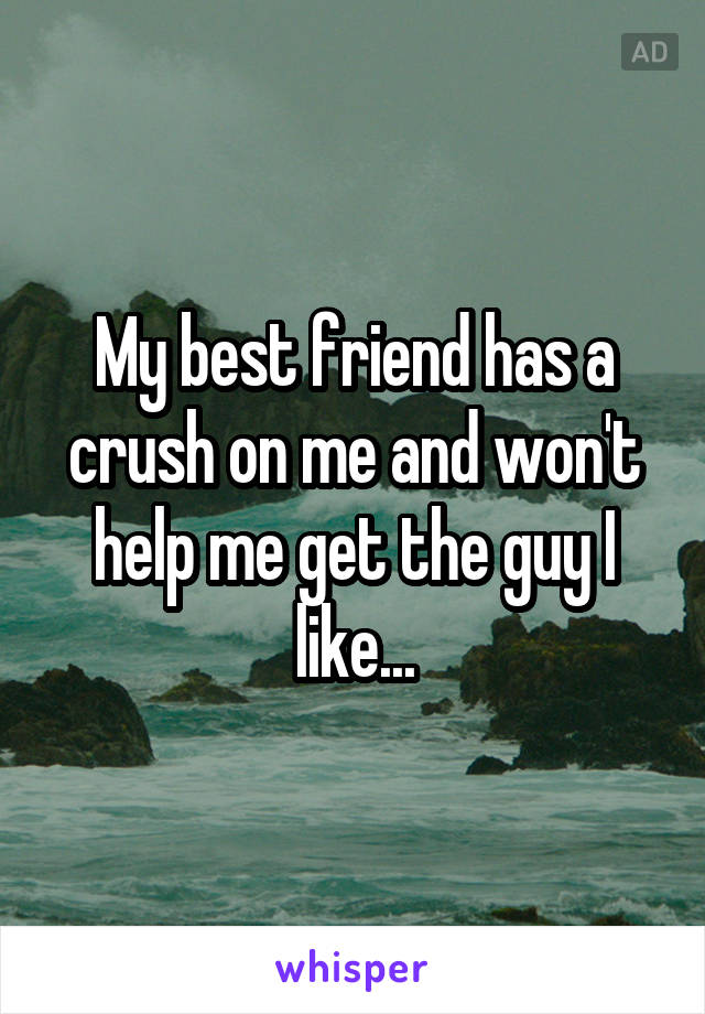 My best friend has a crush on me and won't help me get the guy I like...